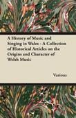 A History of Music and Singing in Wales - A Collection of Historical Articles on the Origins and Character of Welsh Music