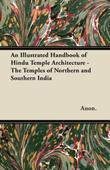 An Illustrated Handbook of Hindu Temple Architecture - The Temples of Northern and Southern India