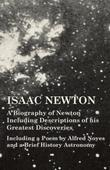 Isaac Newton - A Biography of Newton Including Descriptions of his Greatest Discoveries - Including a Poem by Alfred Noyes and a Brief History Astrono