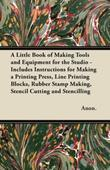 A Little Book of Making Tools and Equipment for the Studio - Includes Instructions for Making a Printing Press, Line Printing Blocks, Rubber Stamp Mak