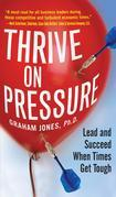 Thrive on Pressure : Lead and Succeed When Times Get Tough: Lead and Succeed When Times Get Tough