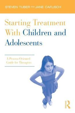 Starting Treatment with Children and Adolescents: A Process-Oriented Guide for Therapists