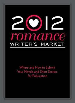 2012 Romance Writer's Market: Where and how to submit your novels and short stories for publication