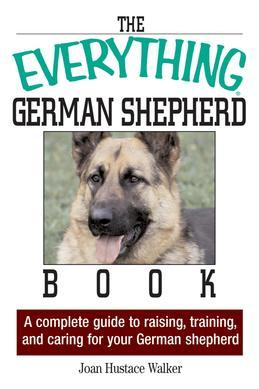 The Everything German Shepherd Book: A Complete Guide to Raising, Training, and Caring for Your German Shepherd