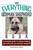 Joan Hustace Walker - The Everything German Shepherd Book: A Complete Guide to Raising, Training, and Caring for Your German Shepherd