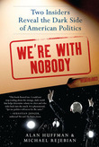 We're with Nobody: Two Insiders Reveal the Dark Side of American Politics