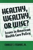 Healthy, Wealthy or Wise?: Issues in American Health Care Policy: Issues in American Health Care Policy