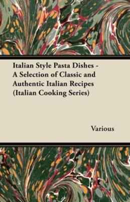Italian Style Pasta Dishes - A Selection of Classic and Authentic Italian Recipes (Italian Cooking Series)