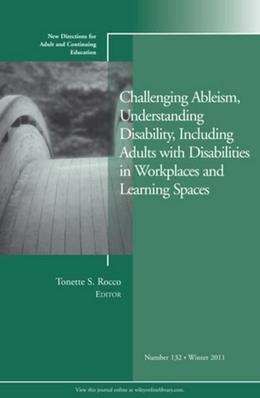 Challenging Ableism, Understanding Disability, Including Adults with Disabilities in Workplaces and Learning Spaces: New Directions for Adult and Cont