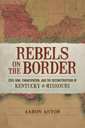 Rebels on the Border: Civil War, Emancipation, and the Reconstruction of Kentucky and Missouri