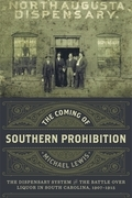 The Coming of Southern Prohibition: The Dispensary System and the Battle over Liquor in South Carolina, 1907-1915