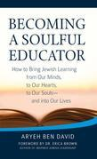 Becoming a Soulful Educator: How to Bring Jewish Learning from Our Minds, to Our Hearts, to Our Souls-and Into Our Lives