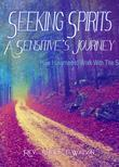 Seeking Spirits:  A Sensitive's Journey: How I Learned to Work With  the Spirit World