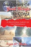 Shadows of Good Things To Come: A Devotional Survey of the Pentateuch