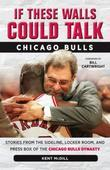 If These Walls Could Talk: Chicago Bulls: Stories from the Sideline, Locker Room, and Press Box of the Chicago Bulls Dynasty
