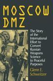 Moscow DMZ: The Story of the International Effort to Convert Russian Weapons Science to Peaceful Purposes: The Story of the International Effort to Co
