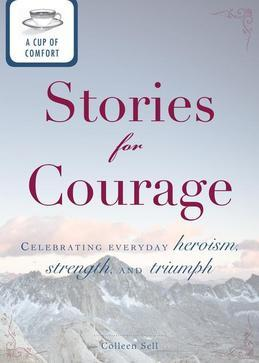 A Cup of Comfort Stories for Courage: Celebrating Everyday Heroism, Strength, and Triumph