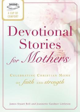 A Cup of Comfort Devotional Stories for Mothers: Celebrating Christian Moms of Faith and Strength