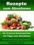 Rezepte zum Abnehmen - Die 32 besten Gemüsegerichte mit Tipps zum Abnehmen