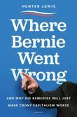 Where Bernie Went Wrong: What Bernie Believes, How It Stands Up, Why It Matters