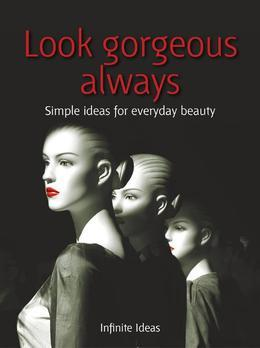 Look gorgeous always: 52 brilliant ideas to find it, fake it and flaunt it