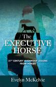 The Executive Horse: 21st Century Leadership Lessons From Horses