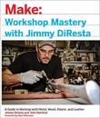 Workshop Mastery with Jimmy DiResta: A Guide to Working With Metal, Wood, Plastic, and Leather