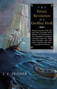 The Private Revolution of Geoffrey Frost: Being an Account of the Life and Times of Geoffrey Frost, Mariner, of Portsmouth, in New Hampshire, as Faith