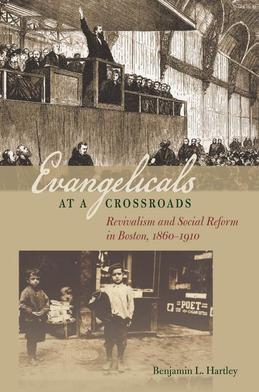 Evangelicals at a Crossroads: Revivalism and Social Reform in Boston, 1860-1910