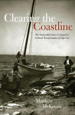 Clearing the Coastline: The Nineteenth-Century Ecological & Cultural Transformations of Cape Cod