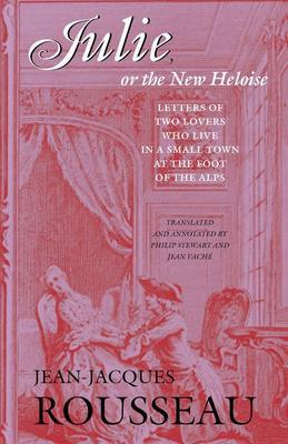 Julie, or the New Heloise: Letters of Two Lovers Who Live in a Small Town at the Foot of the Alps