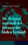 Die Religion innerhalb der Grenzen der bloßen Vernunft (Vollständige Ausgabe)