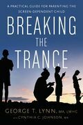 Breaking the Trance: A Practical Guide for Parenting the Screen-Dependent Child