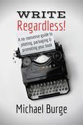 Write, Regardless!: A no-nonsense guide to plotting, packaging and promoting your book
