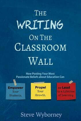The Writing on the Classroom Wall: How Posting Your Most Passionate Beliefs About Education Can Empower Your Students, Propel Your Growth,  and Lead t