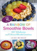 A Rainbow of Smoothie Bowls: 100 Wholesome and Vibrant Blended Creations