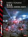 W.A.R. - Weapons, Androids, Robots