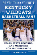 So You Think You're a Kentucky Wildcats Basketball Fan?: Stars, Stats, Records, and Memories for True Diehards