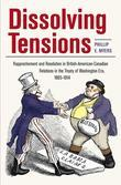 Dissolving Tensions: Rapprochement and Resolution in British-American-Canadian Relations in the Treatyof Washington Era, 1865-1914