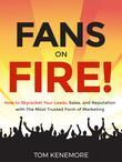 Fans on Fire! : How to Skyrocket Your Leads, Sales, and Reputation with the Most Trusted Form of Marketing