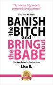 Banish The Bitch And Bring Out The Babe: Find Your Mr Right. The New Rules For Finding Love