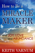 How to Be a Miracle Maker: Find Joy, Love and Abundance