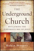 The Underground Church: Reclaiming the Subversive Way of Jesus