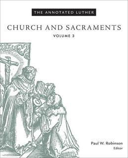 The Annotated Luther: Church and Sacraments