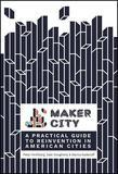 Maker City: A Practical Guide for Reinventing Our Cities
