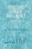 Awakening Somatic Intelligence: Understanding, Learning & Practicing the Alexander Technique, Feldenkrais Method & Hatha Yoga