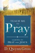 Teach Me to Pray: Learning to Pray Like Jesus