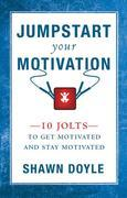 Jumpstart Your Motivation: 10 Jolts to Get Motivated and Stay Motivated