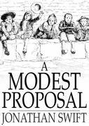 A Modest Proposal: For Preventing the Children of Poor People in Ireland, from Being a Burden on Their Parents or Country, and for Making Them Benefic