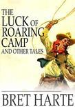 The Luck of Roaring Camp and Other Tales: With Condensed Novels, Spanish and American Legends, and Earlier Papers